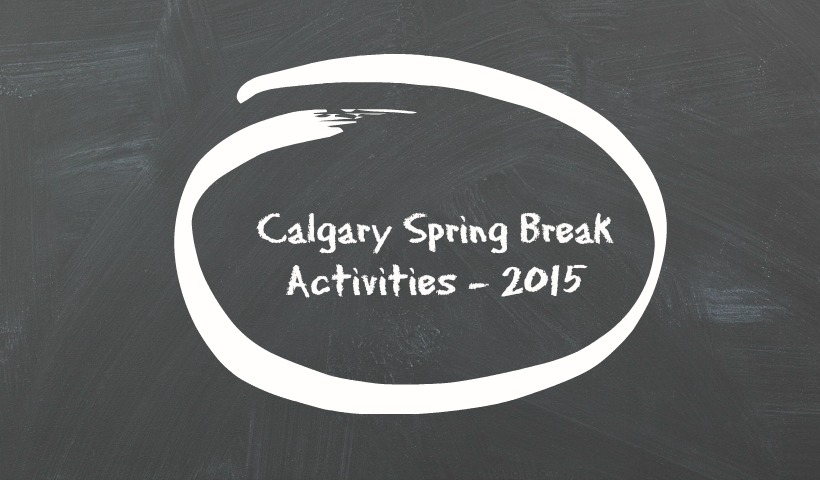 Calgary Spring Break Activities – 2015